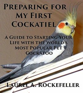 Preparing For My First Cockatiel: A Guide to Starting Your Life with the World's Most Popular Pet Cockatoo