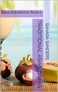 TRADITIONAL ASIAN DISHES: SUSHI RECIPES, CHINESE CUISINE, SEAFOOD DISHES, and Much More (Edible Excellence Book 6)