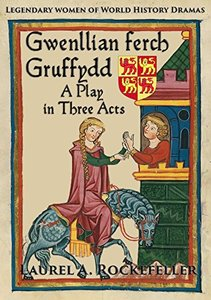 Gwenllian ferch Gruffydd: A Play in Three Acts (Legendary Women of World History Dramas #6)