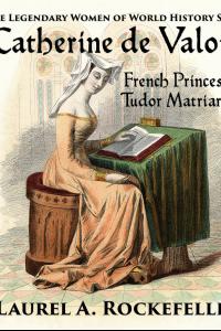 Catherine de Valois: French Princess, Tudor Matriarch ( Legendary Women of World History, #2)
