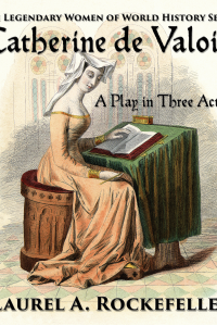 Catherine de Valois: A Play in Three Acts  (Legendary Women of World History Dramas, #2)