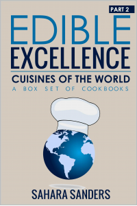EDIBLE EXCELLENCE, Part 2: Cuisines of the World - EUROPEAN RECIPES, ASIAN CUISINE, AFRICAN COOKBOOK, and More