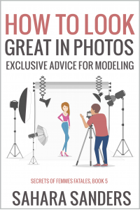 HOW TO LOOK GREAT IN PHOTOS: Exclusive Advice for Modeling + PHOTOGRAPHY TIPS, FASHION AND STYLE, and More (Secrets of Femmes Fatales Book 5)