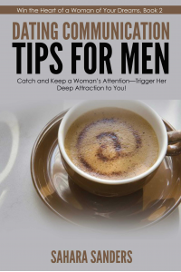 DATING COMMUNICATION TIPS FOR MEN: Catch and Keep a Woman's Attention-Trigger Her Deep Attraction to You!  + FREE BONUSES (Win the Heart of a Woman of Your Dreams Book 2)