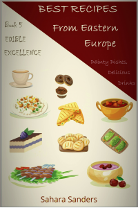 BEST RECIPES FROM EASTERN EUROPE: Dainty Dishes, Delicious Drinks + FRENCH CUISINE, ROMANTIC DINNER IDEAS, APPLE RECIPES, COOKING TIPS, and Other Amazing Bonuses (Edible Excellence Book 5)