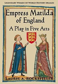 Empress Matilda of England: A Play in Five Acts (Legendary Women of World History Dramas # 7)