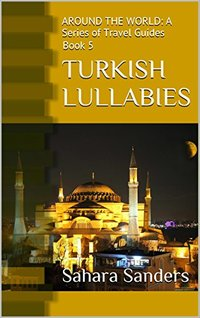 TURKISH LULLABIES: A Travel Guide to Turkey + Free Bonuses: BOATING, YACHTING, TRAVEL ADVICE, and More (AROUND THE WORLD: A Series of Travel Guides Book 5)