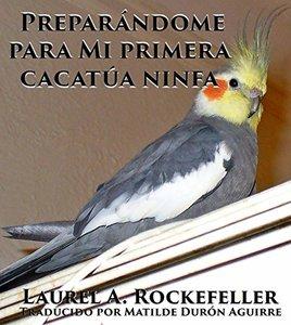 Preparándome para mi primera cacatúa ninfa (Spanish Edition)