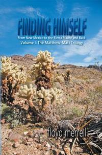 Finding Himself: From New Mexico to the Sierra Madre and Back: Volume I: The Matthew-Matt Trilogy