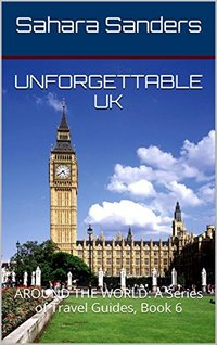 UNFORGETTABLE UK + Free Bonuses: LONDON ATTRACTIONS, and More (AROUND THE WORLD: A Series of Travel Guides Book 6)