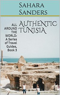 AUTHENTIC TUNISIA  + Free Bonuses: FIRST CLASS UPGRADE, TRAVEL ADVICE, and More (ALL AROUND THE WORLD: A Series of Travel Guides Book 3)