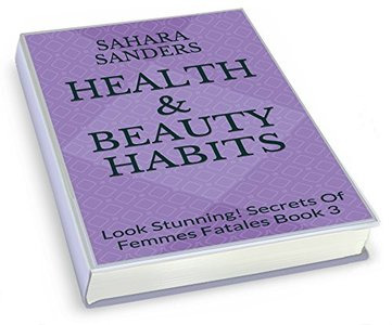 HEALTH & BEAUTY HABITS + Free Bonuses: SPA GUIDE, SKIN CARE ADVICE, and More (Look Stunning! / Secrets of Femmes Fatales Book 3)