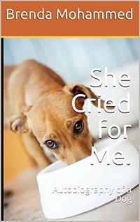 She Cried for Me.: Autobiography of a  Dog