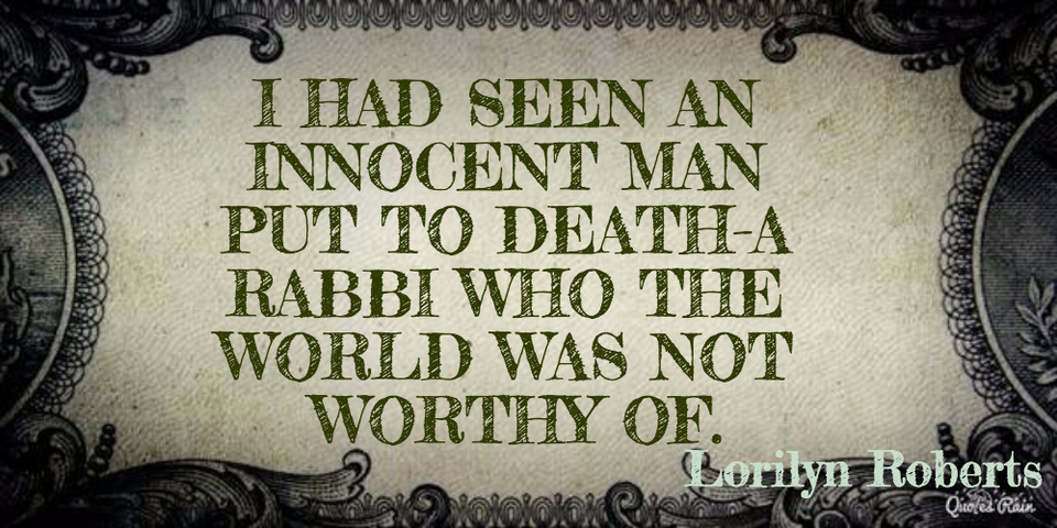 i had seen an innocent man put to deatha rabbi who the world was not worthy of...