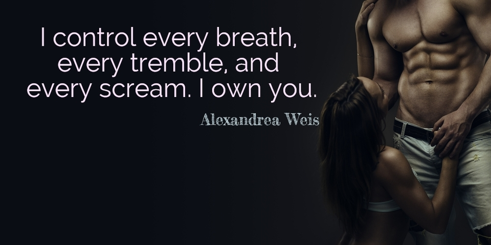 i control every breath every tremble and every scream i own you...