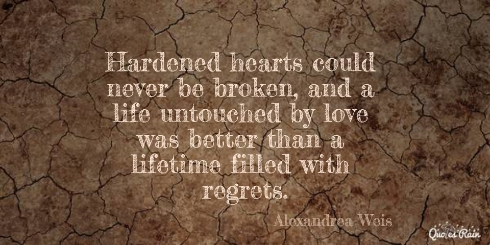 hardened hearts could never be broken and a life untouched by love was better than a...