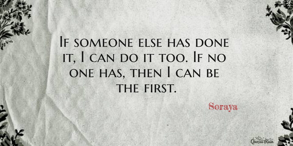 1468496533918-if-someone-else-has-done-it-i-can-do-it-too-if-no-one-has-then-i-can-be-the-first.jpg