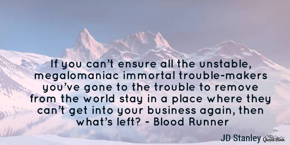 if you cant ensure all the unstable megalomaniac immortal troublemakers youve...