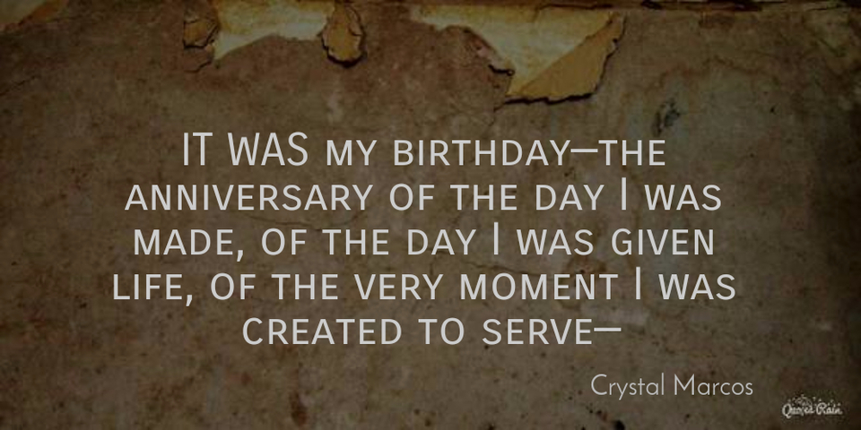 it was my birthdaythe anniversary of the day i was made of the day i was given life...