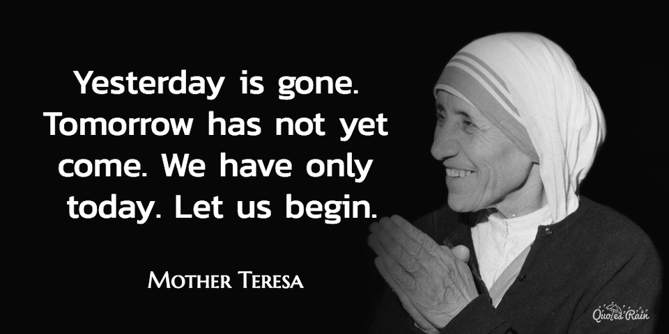 yesterday is gone tomorrow has not yet come we have only today let us begin...
