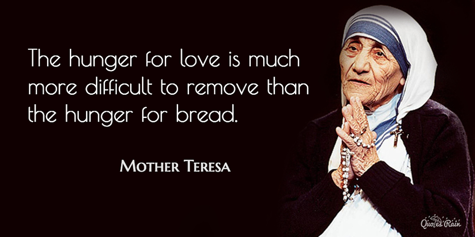 the hunger for love is much more difficult to remove than the hunger for bread...