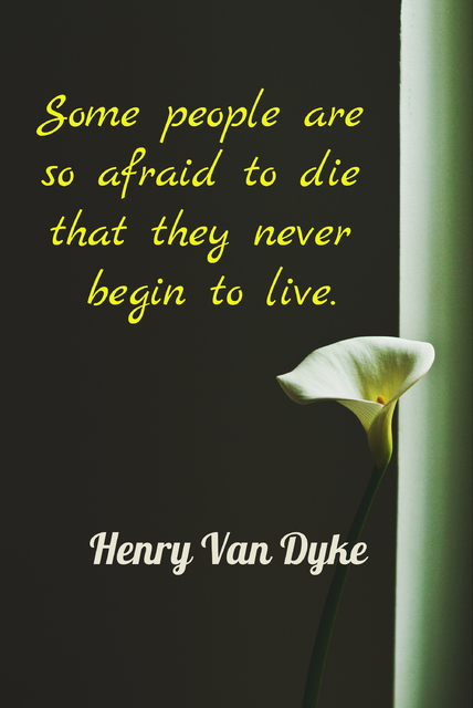 some people are so afraid do die that they never begin to live...