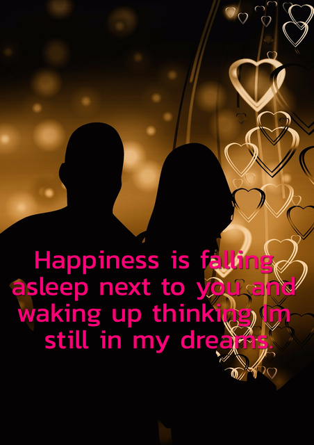 happiness is falling asleep next to you and waking up thinking im still in my dreams...