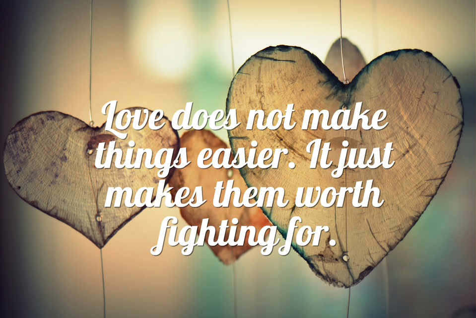 love does not make things easier it just makes them worth fighting for...