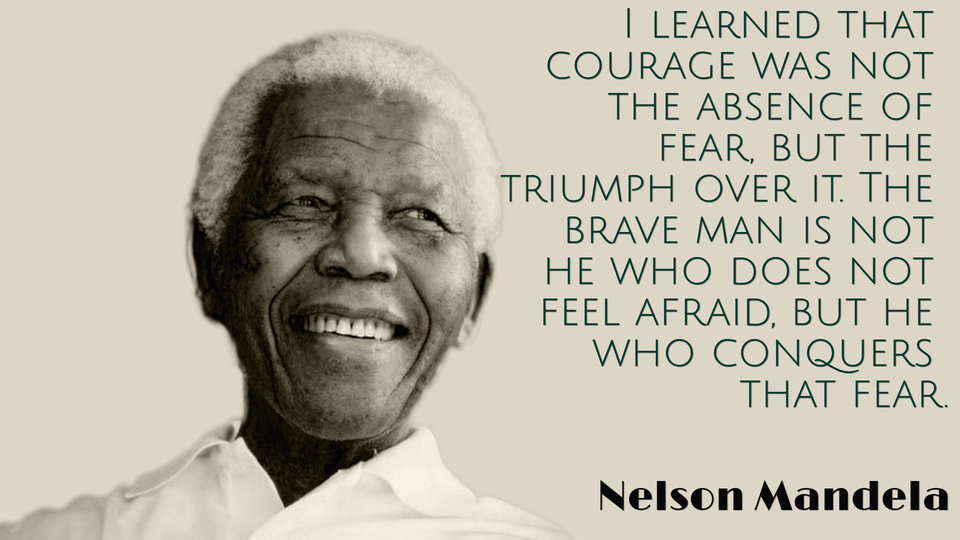 i learned that courage was not the absence of fear but the triumph over it the brave...