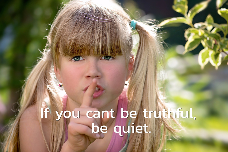 if you cant be truthful be quiet...