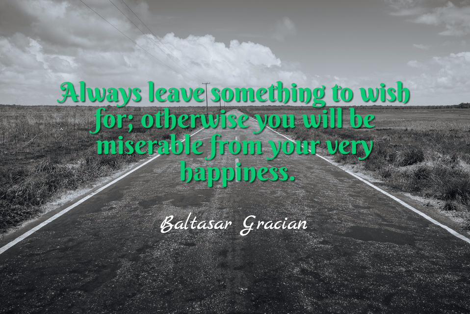 always leave something to wish for otherwise you will be miserable from your very...