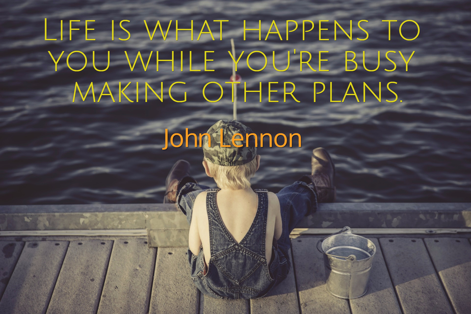 life is what happens to you while youre busy making other plans...