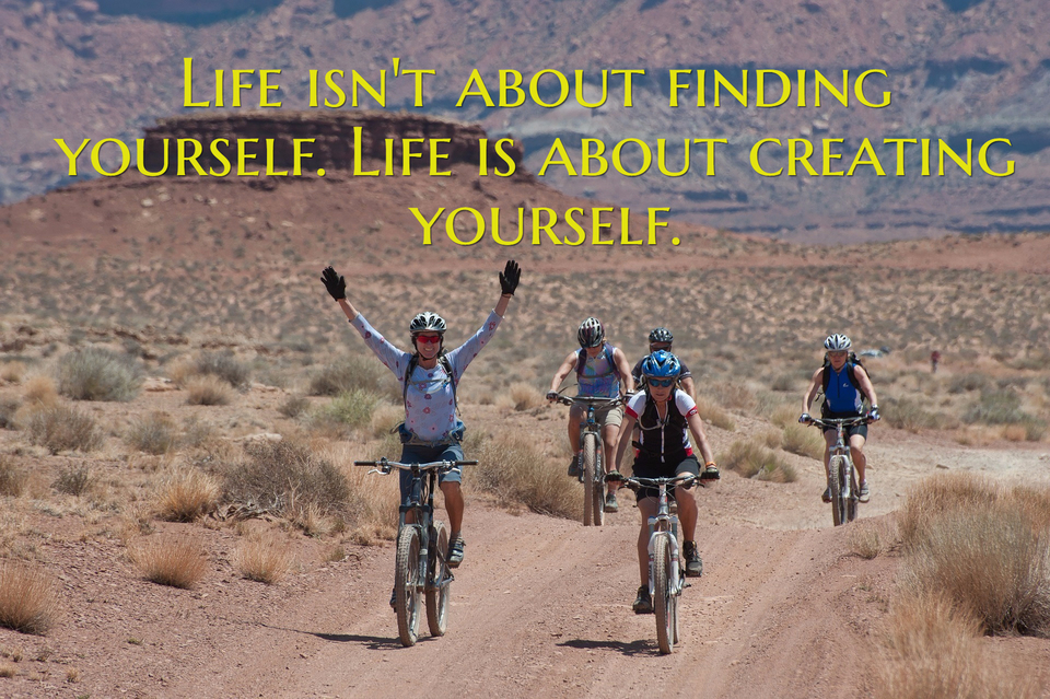 life isnt about finding yourself life is about creating yourself...