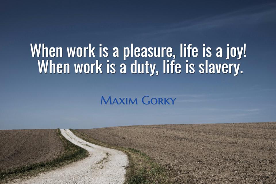 when work is a pleasure life is a joy when work is a duty life is slavery...