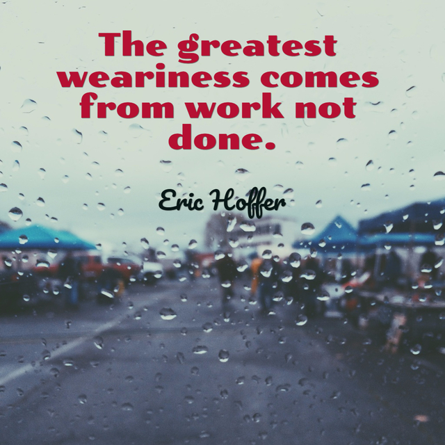 the greatest weariness comes from work not done...
