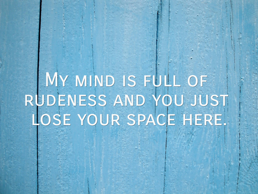 my mind is full of rudeness and you just lose your space here...