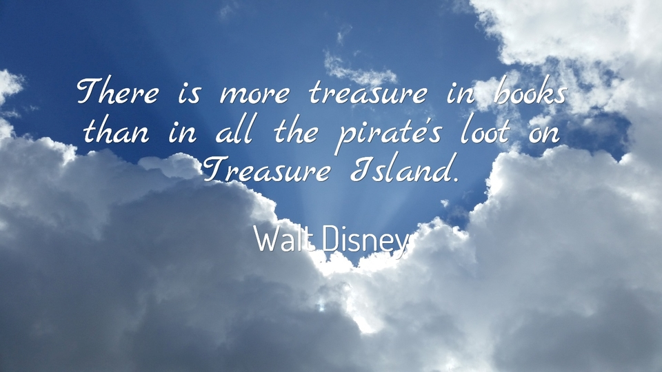 there is more treasure in books than in all the pirates loot on treasure island...