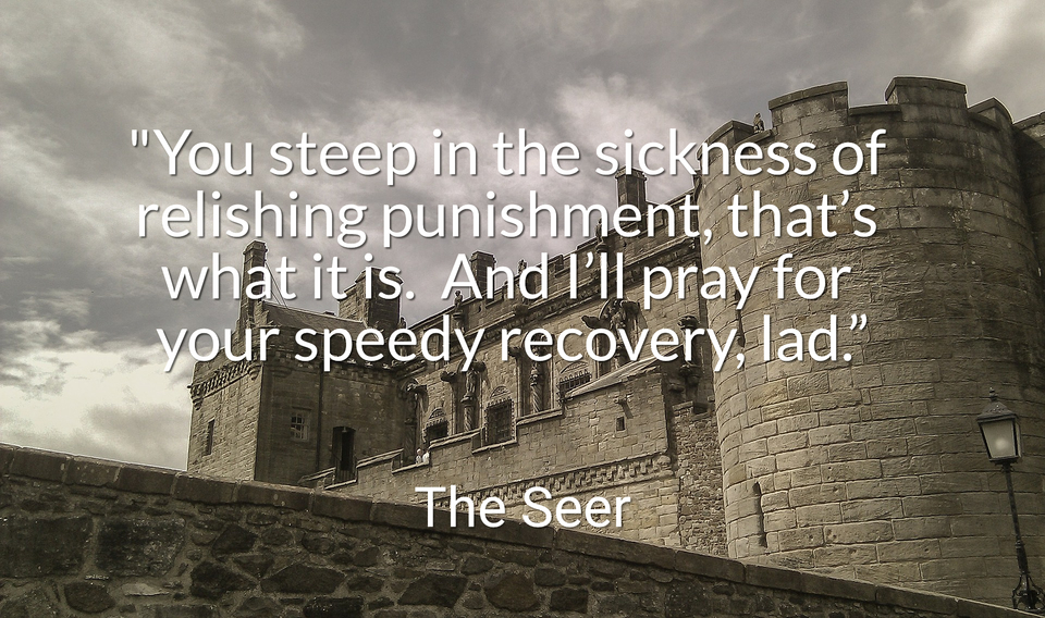 you steep in the sickness of relishing punishment thats what it is and ill...