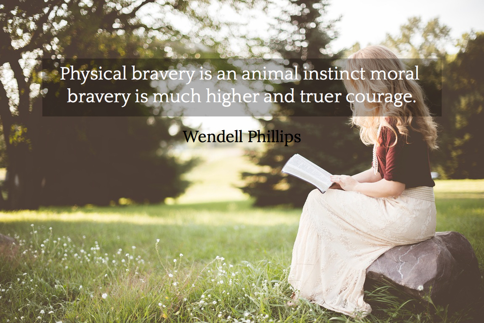 physical bravery is an animal instinct moral bravery is much higher and truer courage...