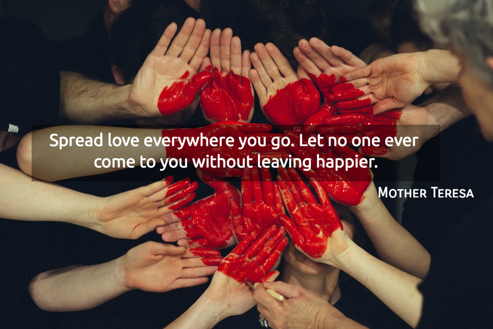 spread love everywhere you go let no one ever come to you without leaving happier...
