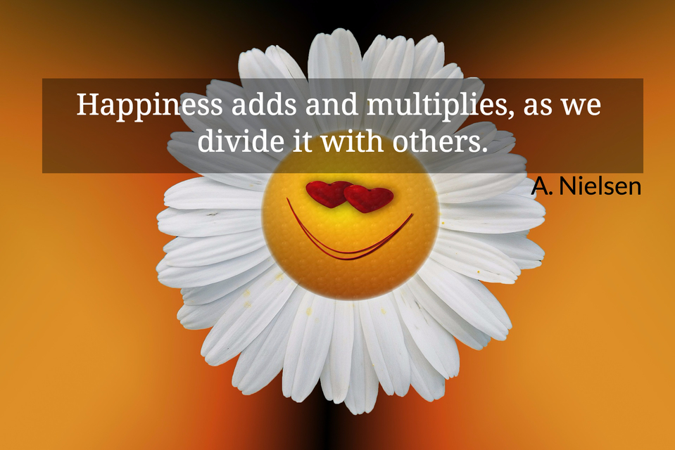 happiness adds and multiplies as we divide it with others...