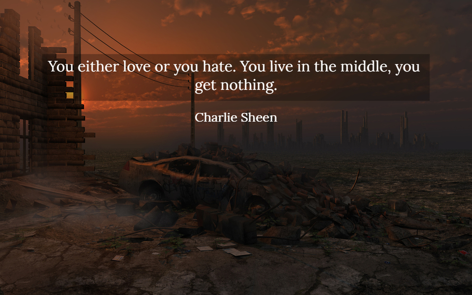 you either love or you hate you live in the middle you get nothing...