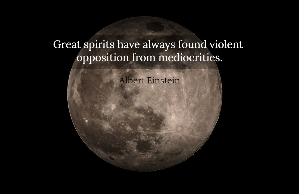 great spirits have always found violent opposition from mediocrities...