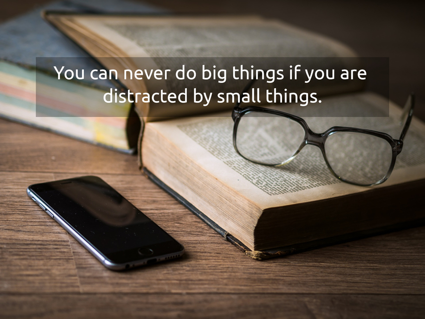you can never do big things if you are distracted by small things...