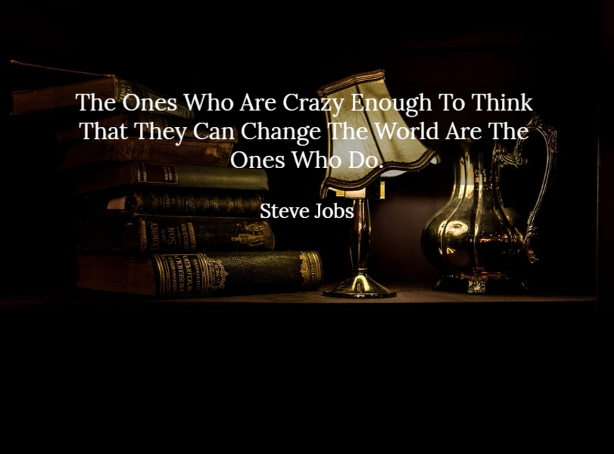 the ones who are crazy enough to think that they can change the world are the ones who do...