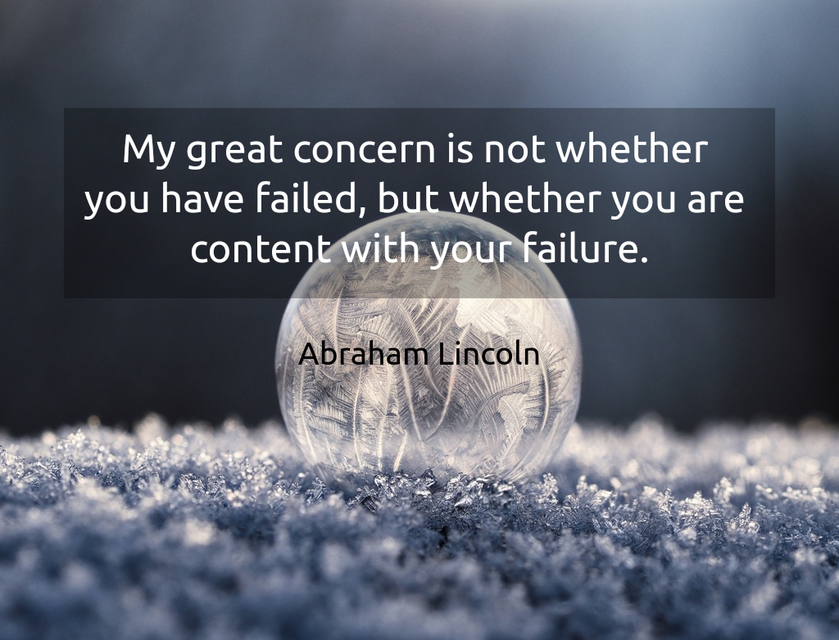 my great concern is not whether you have failed but whether you are content with your...