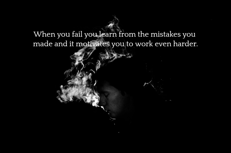when you fail you learn from the mistakes you made and it motivates you to work even...