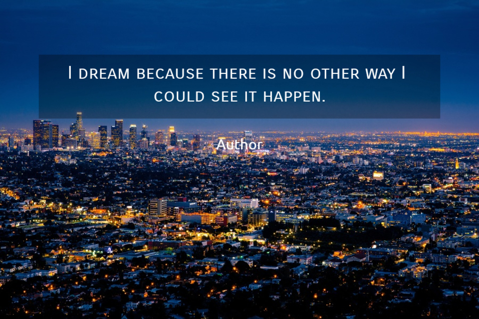 1527069221464-i-dream-because-there-is-no-other-way-i-could-see-it-happen.jpg