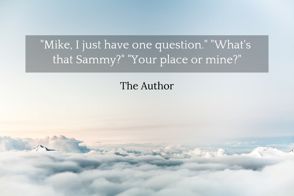 1551140690262-mike-i-just-have-one-question-whats-that-sammy-your-place-or-mine.jpg