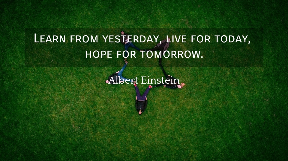 1557994043584-learn-from-yesterday-live-for-today-hope-for-tomorrow.jpg